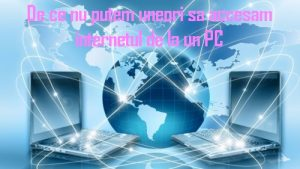 De ce nu putem uneori sa accesam internetul de la un PC